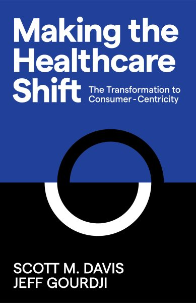 Book Cover of Making The Healthcare Shift: The Transformation to Consumer-Centricity by Scott M. Davis and Jeff Gourdi